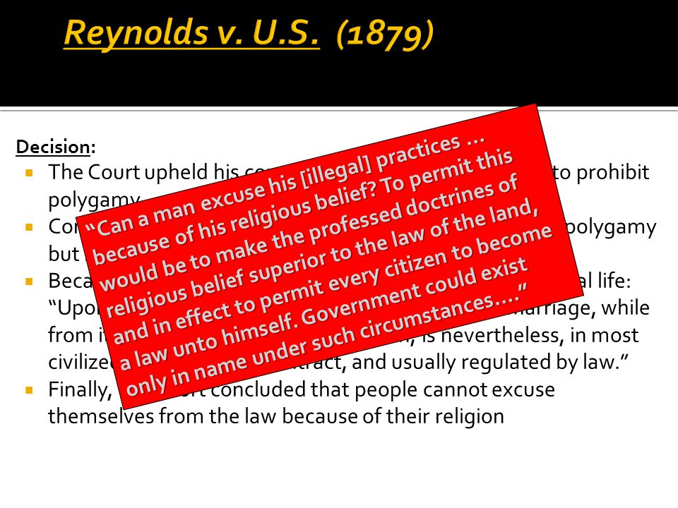 Reynolds v. U.S. (1879) Decision: The Court upheld his conviction and Congress's power to prohibit polygamy.