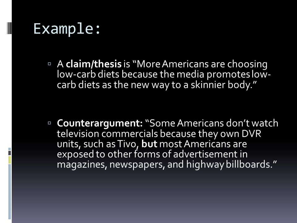 Example: A claim/thesis is More Americans are choosing low-carb diets because the media promotes low-carb diets as the new way to a skinnier body.