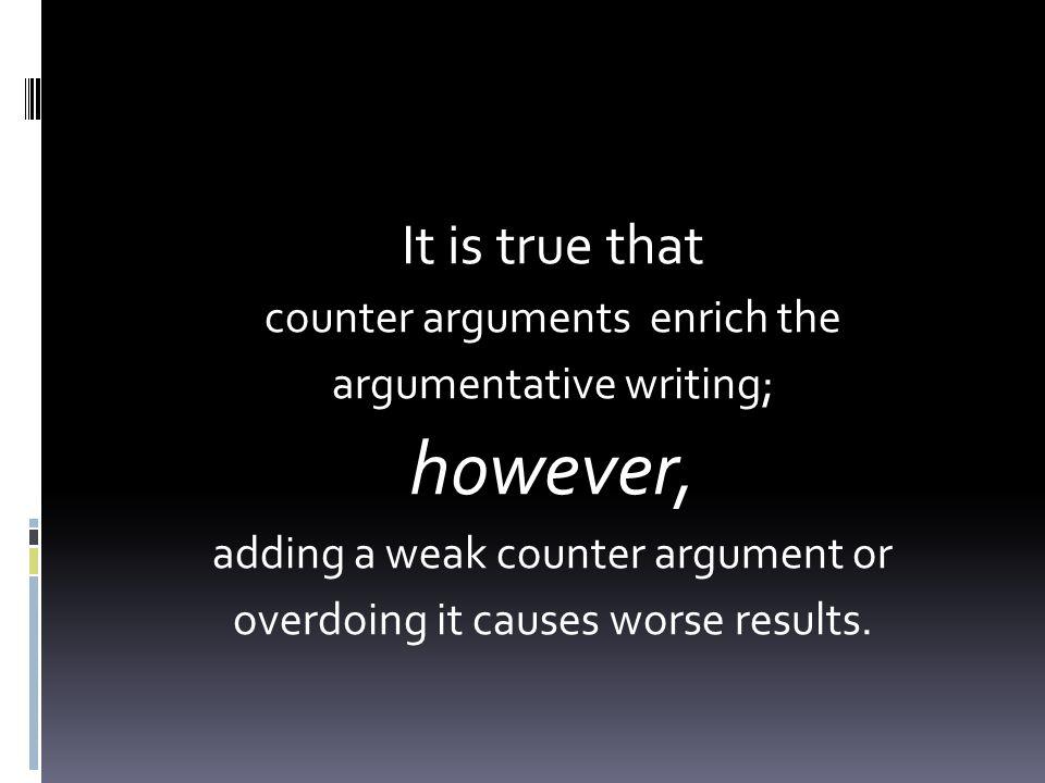 however, It is true that counter arguments enrich the