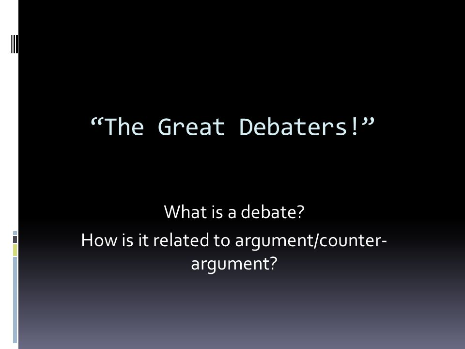 What is a debate How is it related to argument/counter- argument