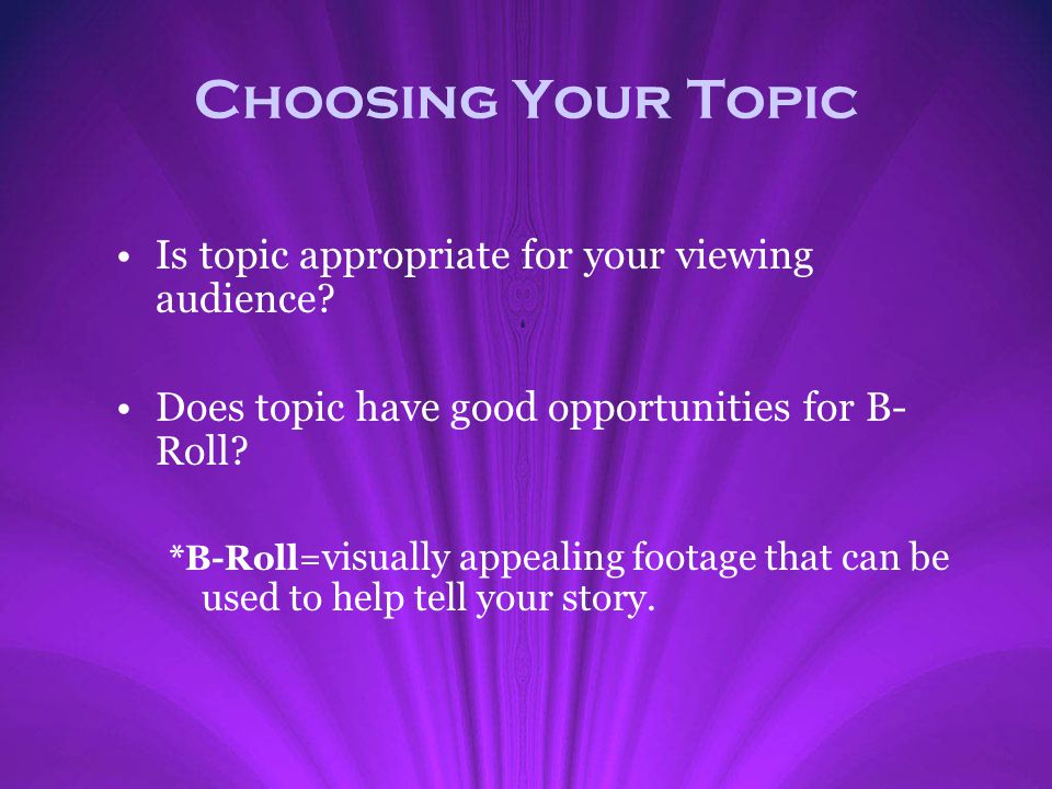 Choosing Your Topic Is topic appropriate for your viewing audience