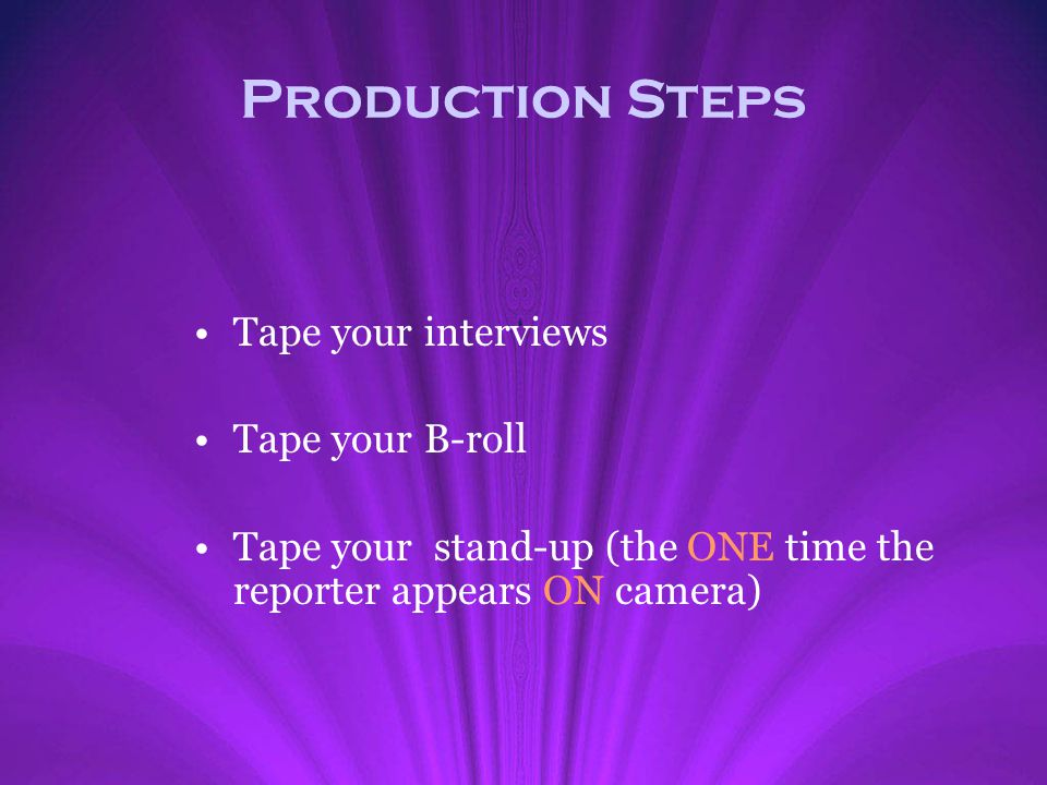 Production Steps Tape your interviews Tape your B-roll
