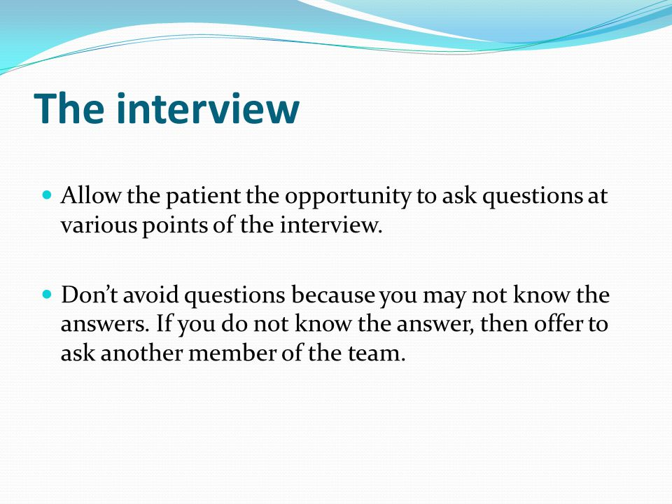 The interview Allow the patient the opportunity to ask questions at various points of the interview.