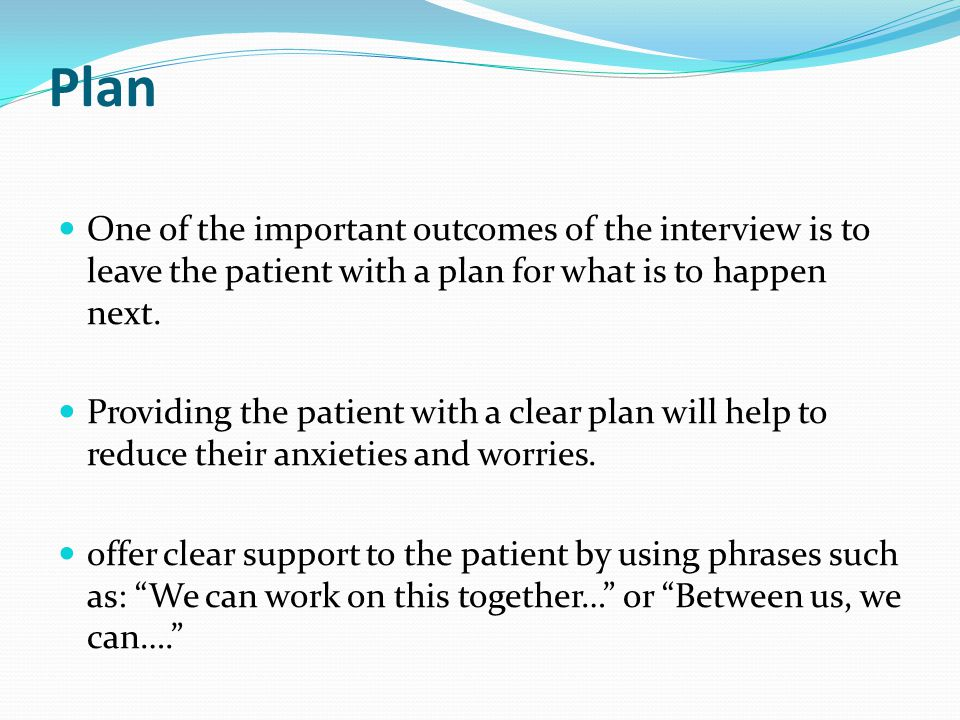 Plan One of the important outcomes of the interview is to leave the patient with a plan for what is to happen next.