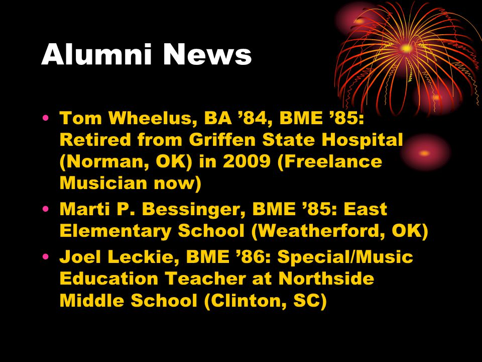 Alumni News Tom Wheelus, BA '84, BME '85: Retired from Griffen State Hospital (Norman, OK) in 2009 (Freelance Musician now)