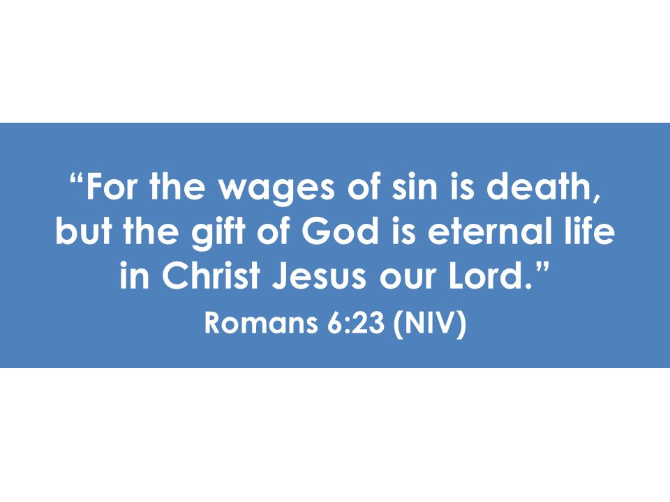 For the wages of sin is death, but the gift of God is eternal life in Christ Jesus our Lord.
