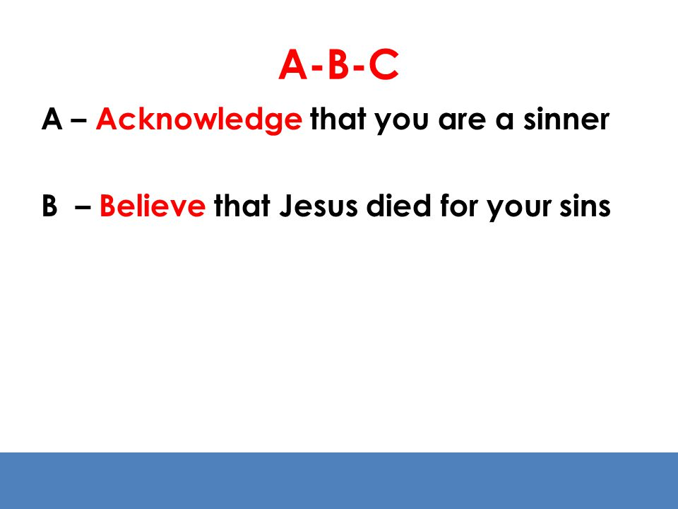 A-B-C A – Acknowledge that you are a sinner B – Believe that Jesus died for your sins