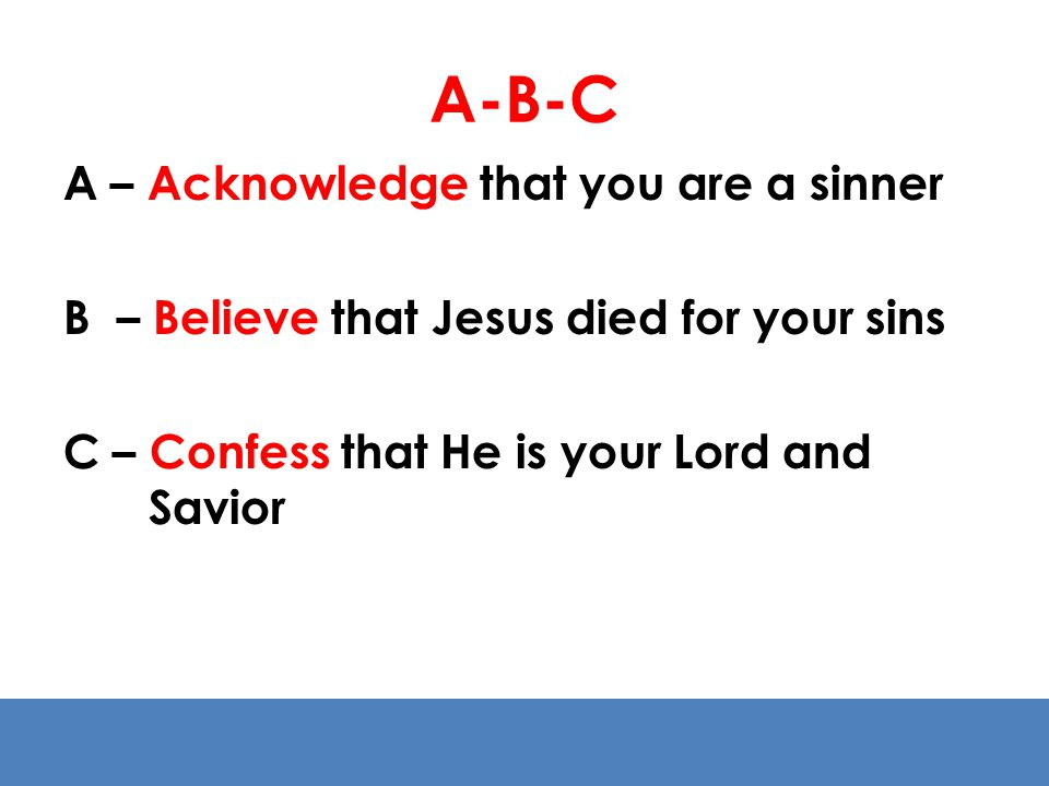 A-B-C A – Acknowledge that you are a sinner B – Believe that Jesus died for your sins C – Confess that He is your Lord and Savior