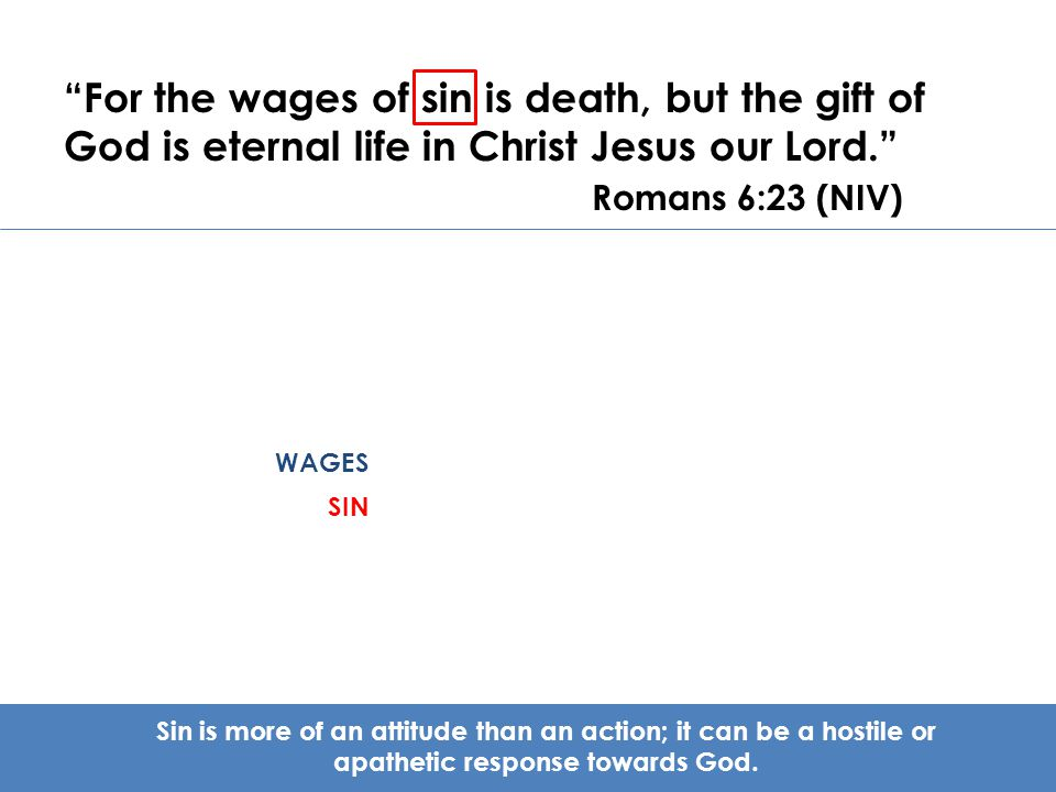 For the wages of sin is death, but the gift of God is eternal life in Christ Jesus our Lord. Romans 6:23 (NIV)