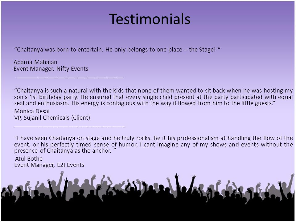Testimonials Chaitanya was born to entertain. He only belongs to one place – the Stage! Aparna Mahajan.