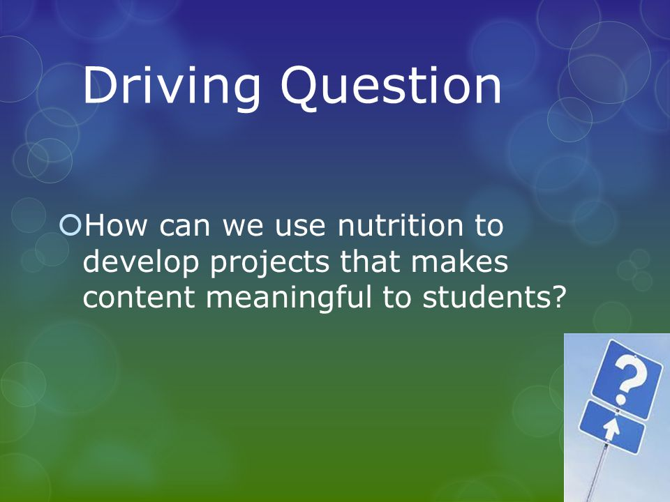 Driving Question How can we use nutrition to develop projects that makes content meaningful to students