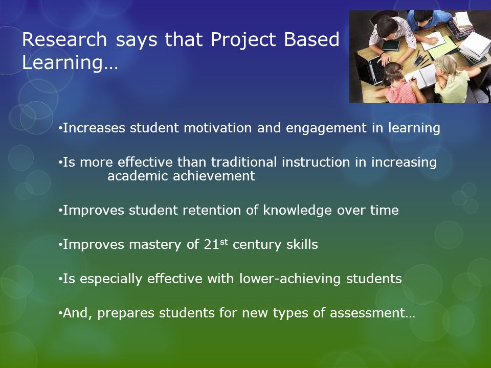 Research says that Project Based Learning…