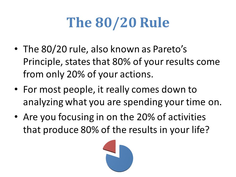The 80/20 Rule The 80/20 rule, also known as Pareto's Principle, states that 80% of your results come from only 20% of your actions.