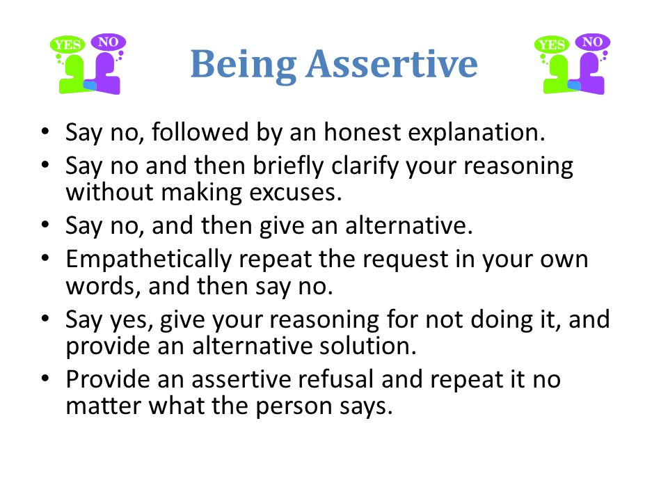 Being Assertive Say no, followed by an honest explanation.
