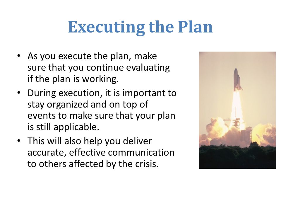 Executing the Plan As you execute the plan, make sure that you continue evaluating if the plan is working.