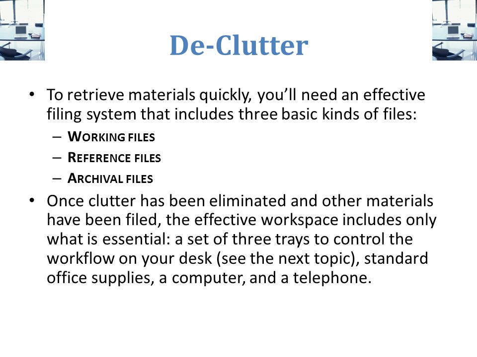 De-Clutter To retrieve materials quickly, you'll need an effective filing system that includes three basic kinds of files:
