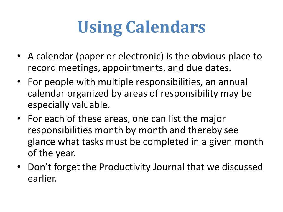 Using Calendars A calendar (paper or electronic) is the obvious place to record meetings, appointments, and due dates.