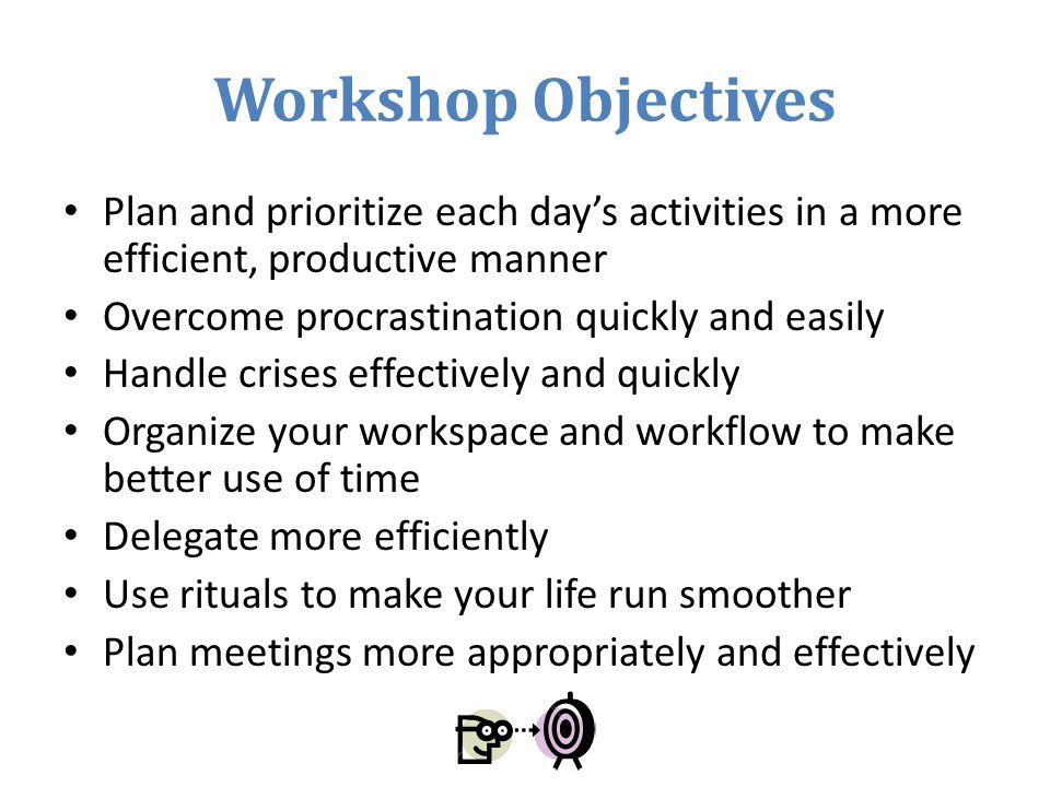 Workshop Objectives Plan and prioritize each day's activities in a more efficient, productive manner.