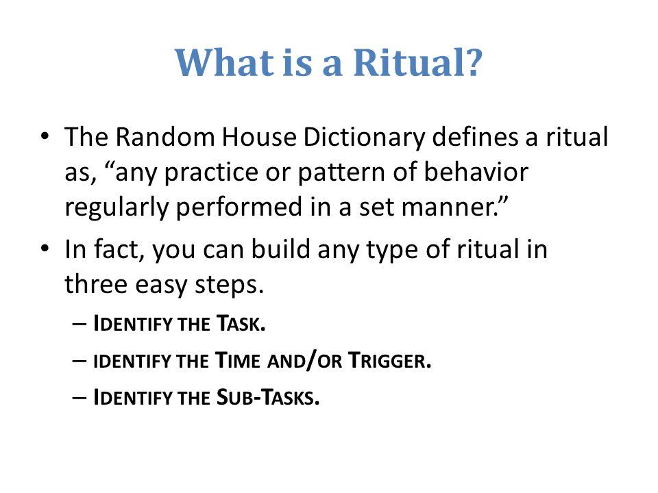 What is a Ritual The Random House Dictionary defines a ritual as, any practice or pattern of behavior regularly performed in a set manner.