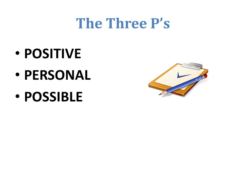 The Three P's POSITIVE PERSONAL POSSIBLE