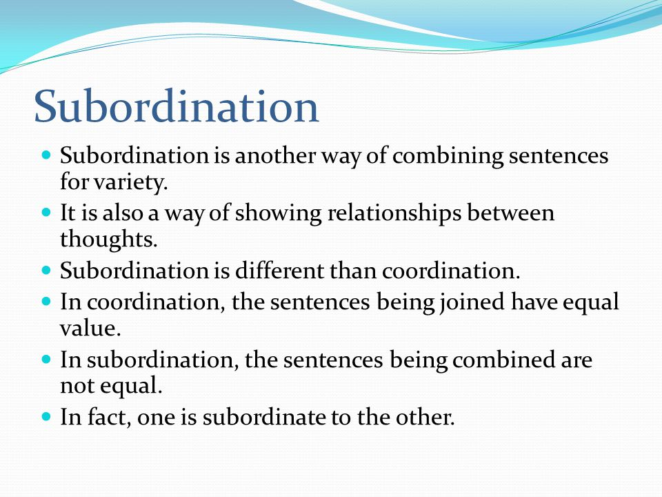Subordination Subordination is another way of combining sentences for variety. It is also a way of showing relationships between thoughts.