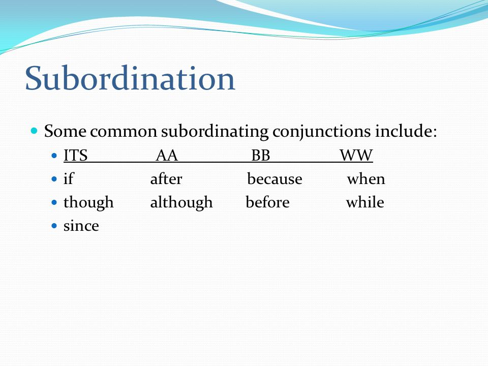 Subordination Some common subordinating conjunctions include: