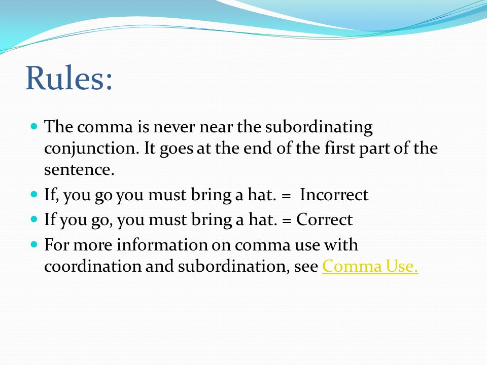 Rules: The comma is never near the subordinating conjunction. It goes at the end of the first part of the sentence.