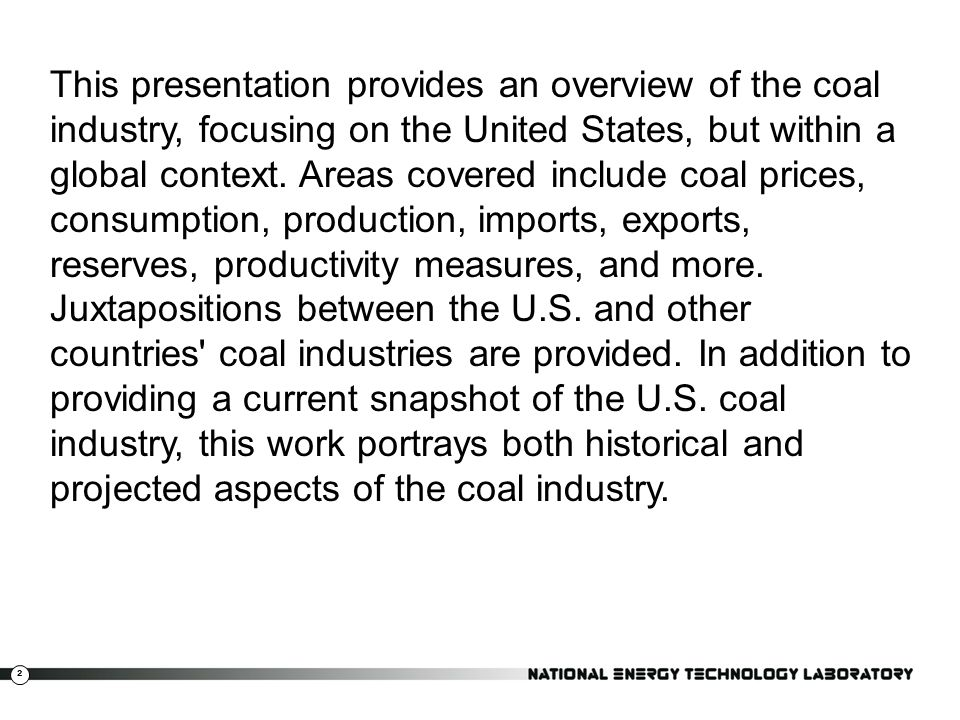 This presentation provides an overview of the coal industry, focusing on the United States, but within a global context.