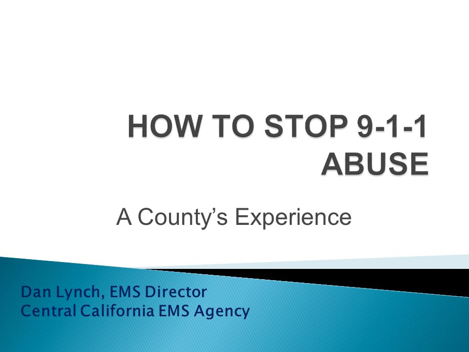 HOW TO STOP 9-1-1 ABUSE A County's Experience Dan Lynch, EMS Director