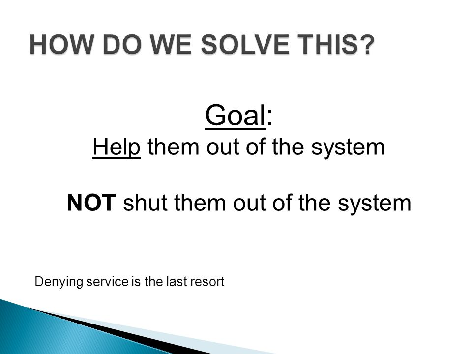 Goal: HOW DO WE SOLVE THIS Help them out of the system