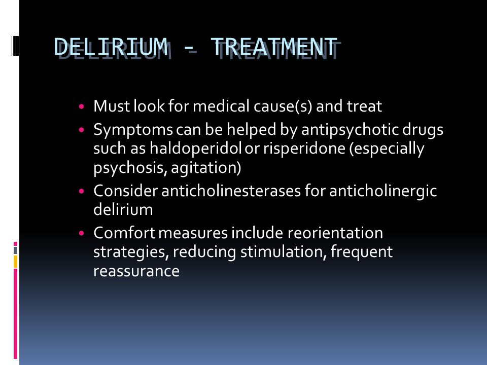 DELIRIUM - TREATMENT Must look for medical cause(s) and treat
