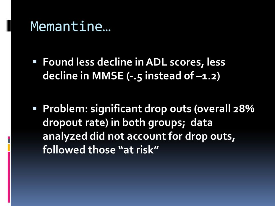 Memantine… Found less decline in ADL scores, less decline in MMSE (-.5 instead of –1.2)