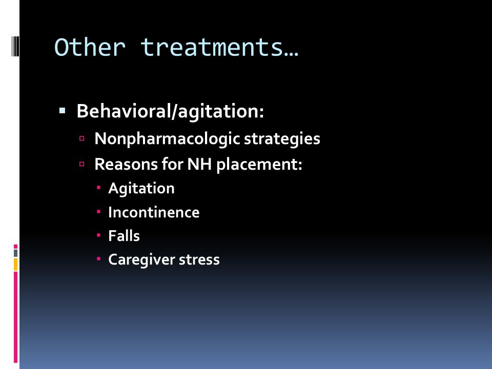 Other treatments… Behavioral/agitation: Nonpharmacologic strategies