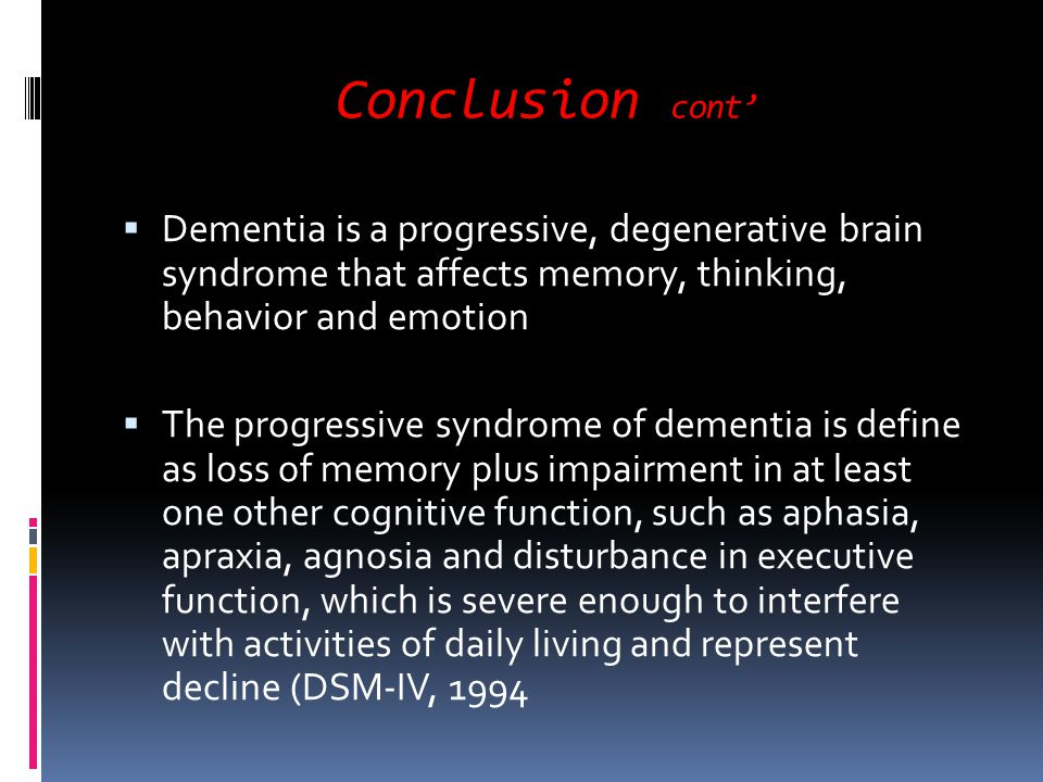 Conclusion cont' Dementia is a progressive, degenerative brain syndrome that affects memory, thinking, behavior and emotion.