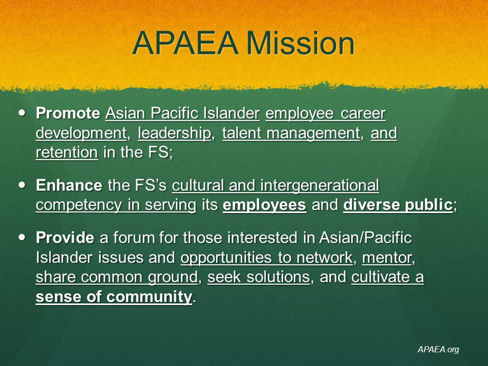 4/14/14 APAEA Mission. Promote Asian Pacific Islander employee career development, leadership, talent management, and retention in the FS;