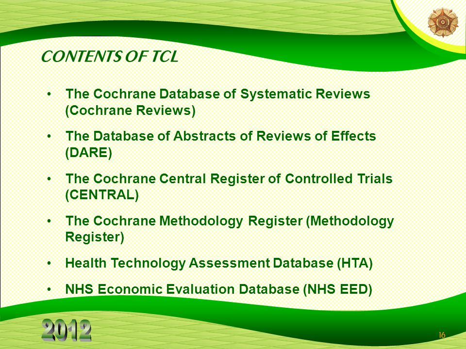 CONTENTS OF TCL The Cochrane Database of Systematic Reviews (Cochrane Reviews) The Database of Abstracts of Reviews of Effects (DARE)