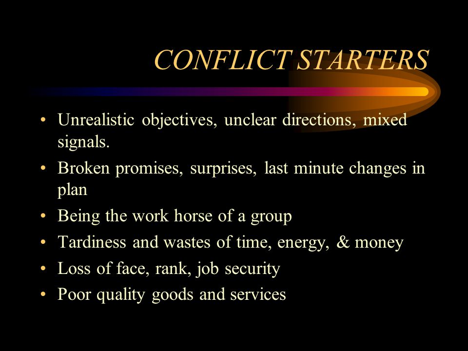 CONFLICT STARTERS Unrealistic objectives, unclear directions, mixed signals. Broken promises, surprises, last minute changes in plan.