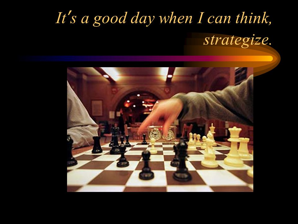 It's a good day when I can think, strategize.