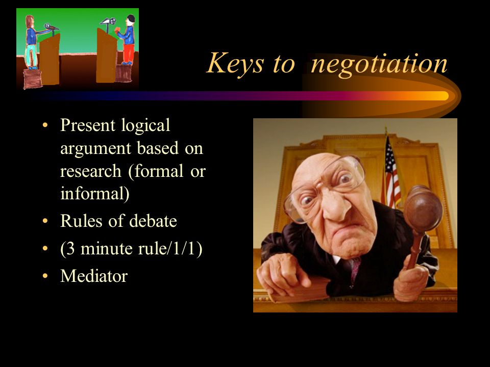 Keys to negotiation Present logical argument based on research (formal or informal) Rules of debate.