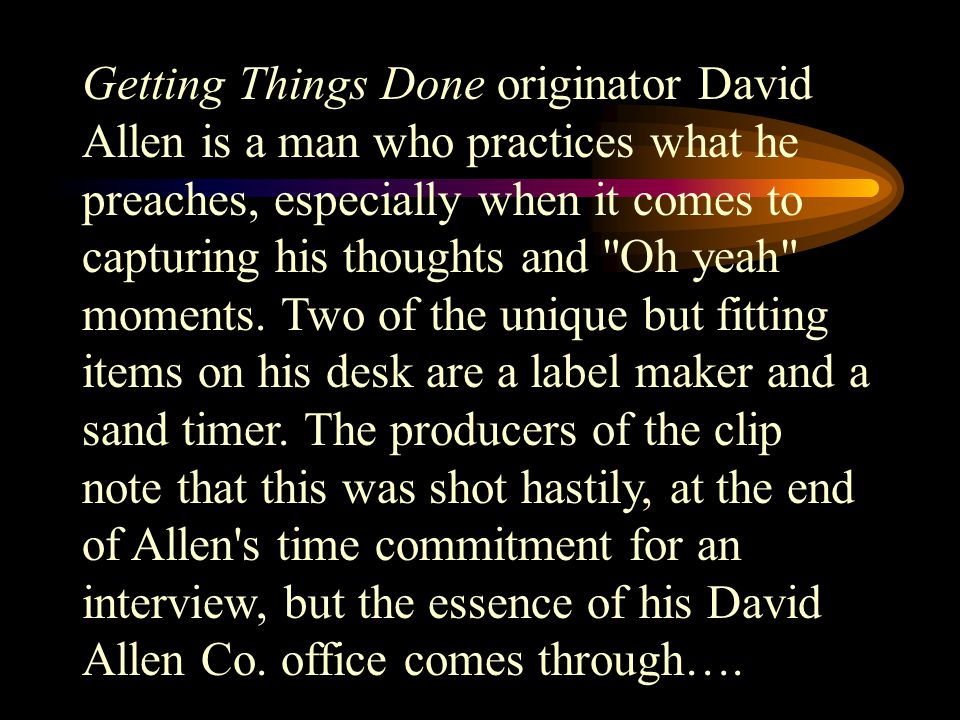 Getting Things Done originator David Allen is a man who practices what he preaches, especially when it comes to capturing his thoughts and Oh yeah moments.