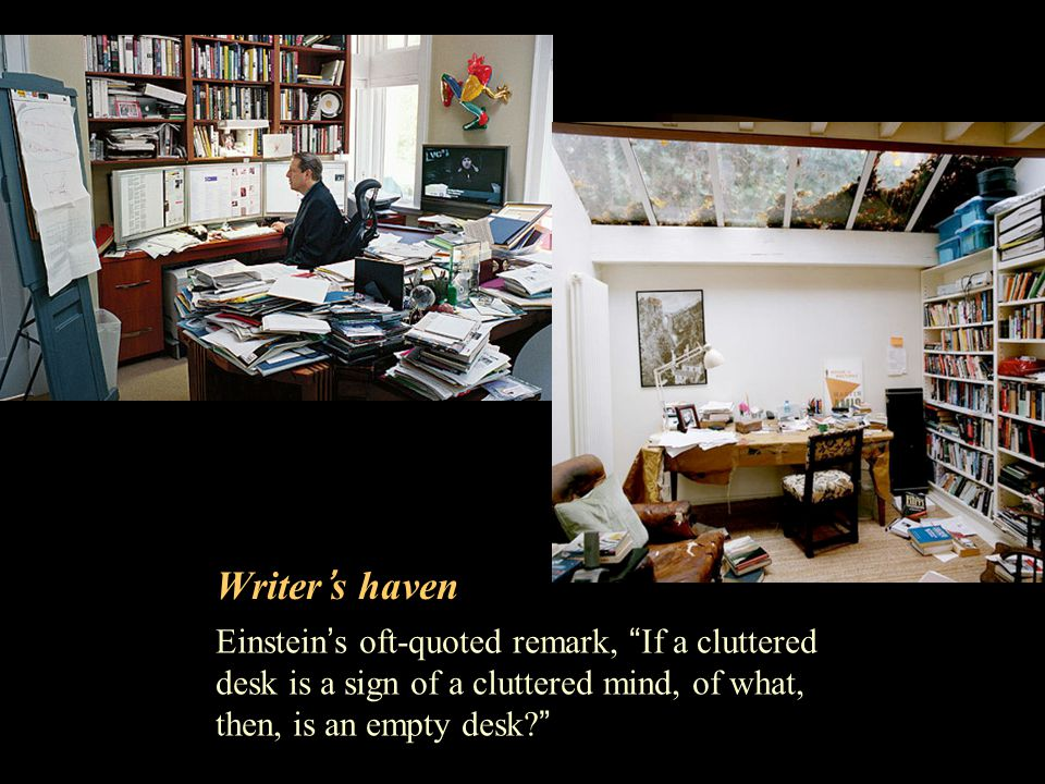 Writer's haven Einstein's oft-quoted remark, If a cluttered desk is a sign of a cluttered mind, of what, then, is an empty desk
