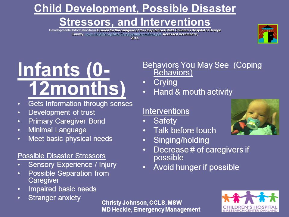 Child Development, Possible Disaster Stressors, and Interventions Developmental Information from A Guide for the caregiver of the Hospitalized Child. Children's Hospital of Orange County. www.childlife.org/files/CaregiverInterventions.pdf Accessed December 8, 2013.