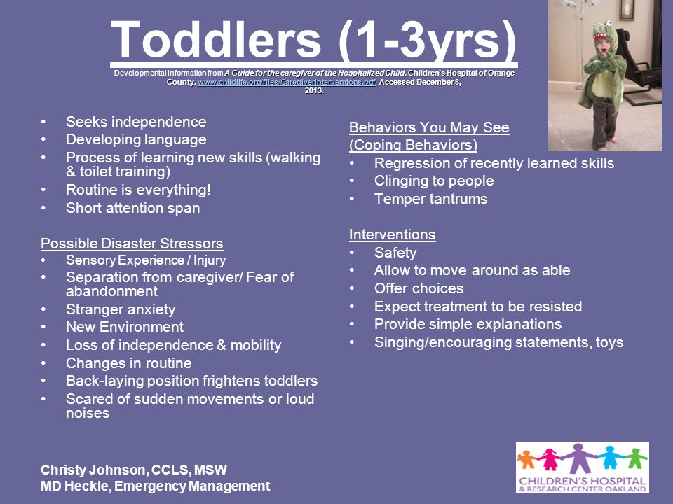 Toddlers (1-3yrs) Developmental Information from A Guide for the caregiver of the Hospitalized Child. Children's Hospital of Orange County. www.childlife.org/files/CaregiverInterventions.pdf Accessed December 8, 2013.
