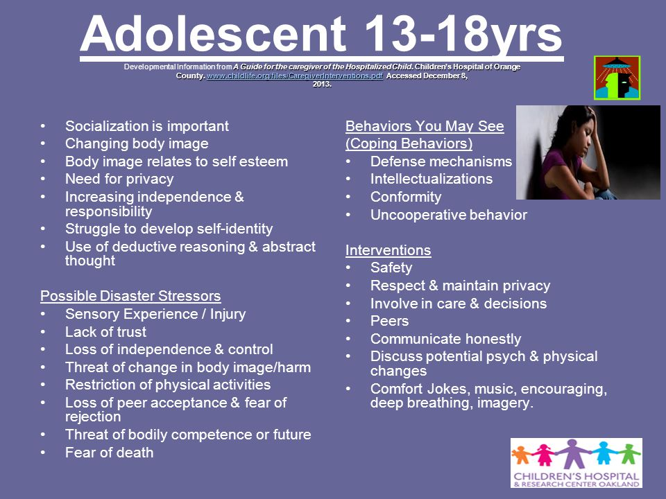 Adolescent 13-18yrs Developmental Information from A Guide for the caregiver of the Hospitalized Child. Children's Hospital of Orange County. www.childlife.org/files/CaregiverInterventions.pdf Accessed December 8, 2013.