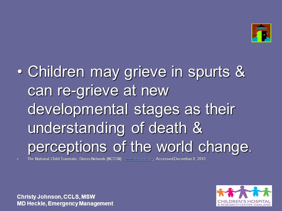 Children may grieve in spurts & can re-grieve at new developmental stages as their understanding of death & perceptions of the world change.