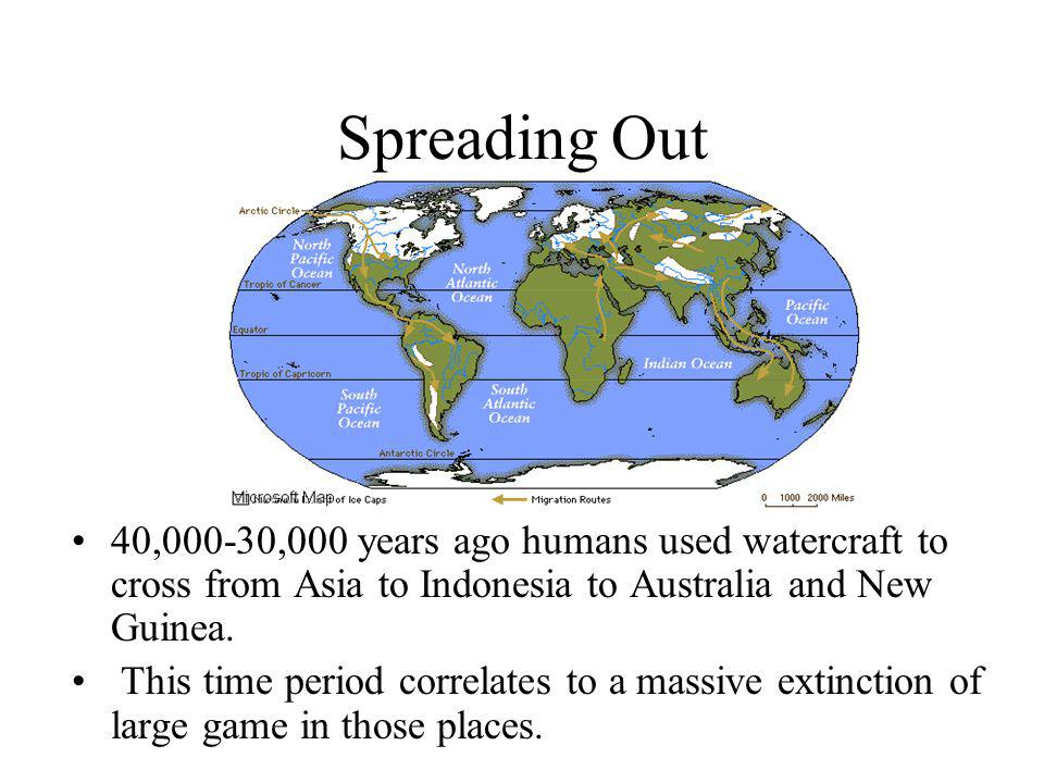 Spreading Out 40,000-30,000 years ago humans used watercraft to cross from Asia to Indonesia to Australia and New Guinea.