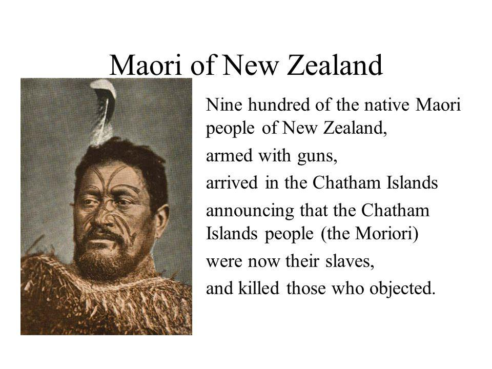 Maori of New Zealand Nine hundred of the native Maori people of New Zealand, armed with guns, arrived in the Chatham Islands.