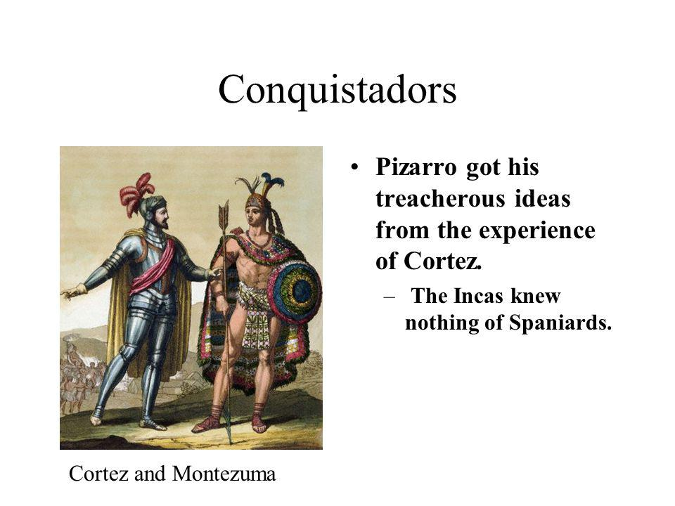Conquistadors Pizarro got his treacherous ideas from the experience of Cortez. The Incas knew nothing of Spaniards.