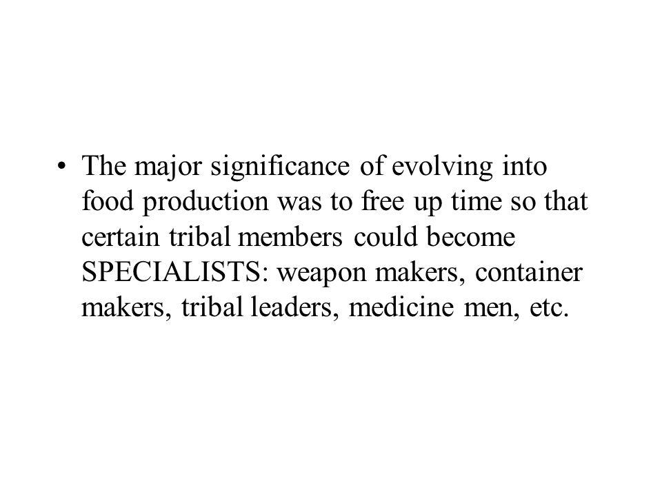 The major significance of evolving into food production was to free up time so that certain tribal members could become SPECIALISTS: weapon makers, container makers, tribal leaders, medicine men, etc.