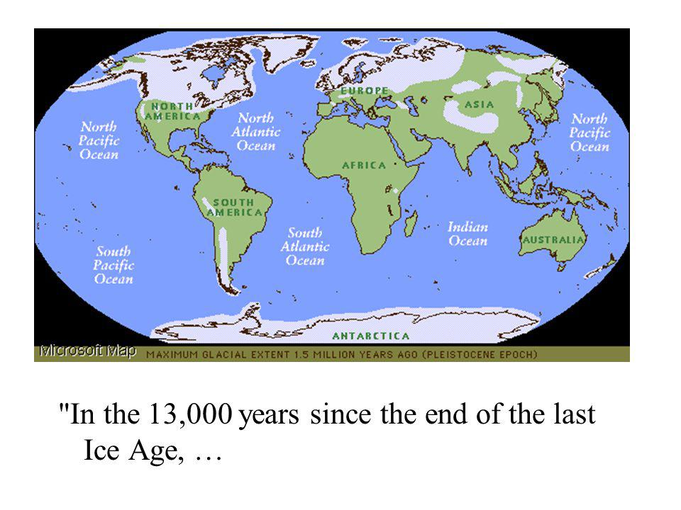 In the 13,000 years since the end of the last Ice Age, …